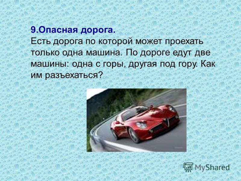 9. Опасная дорога. Есть дорога по которой может проехать только одна машина. По дороге едут две машины: одна с горы, другая под гору. Как им разъехаться?
