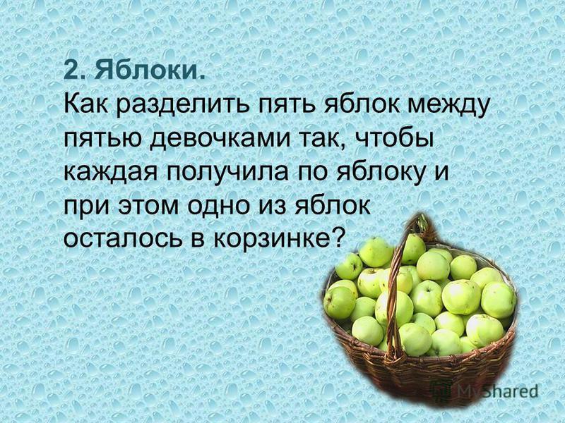 2. Яблоки. Как разделить пять яблок между пятью девочками так, чтобы каждая получила по яблоку и при этом одно из яблок осталось в корзинке?