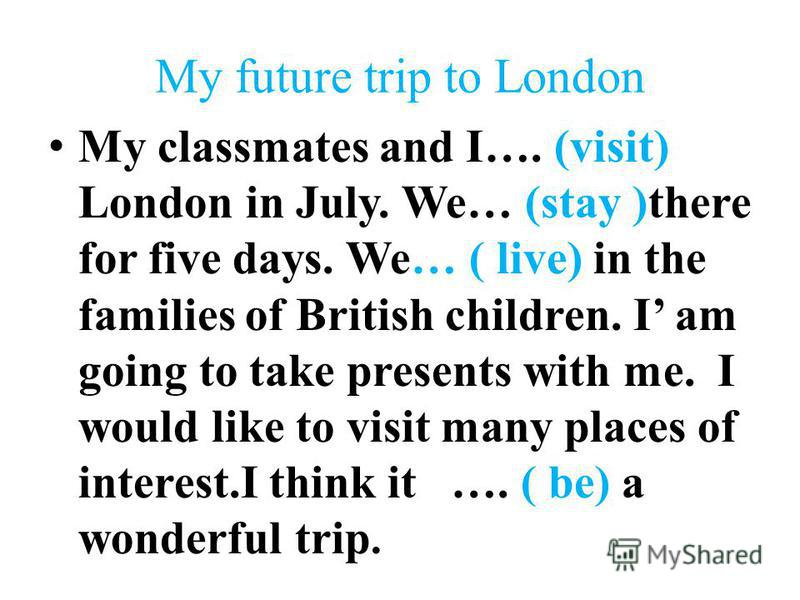 My future trip to London My classmates and I…. (visit) London in July. We… (stay )there for five days. We… ( live) in the families of British children. I am going to take presents with me. I would like to visit many places of interest.I think it …. (