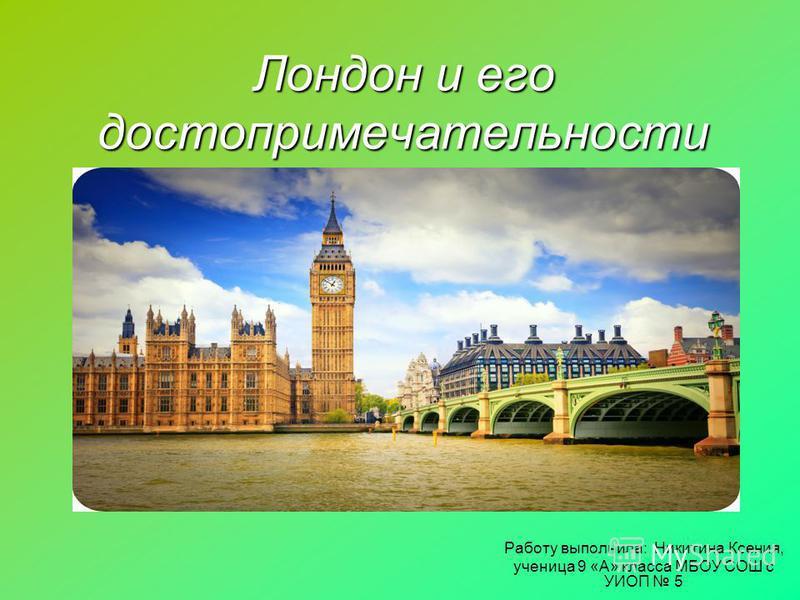 Лондон и его достопримечательности Работу выполнила: Никитина Ксения, ученица 9 «А» класса МБОУ СОШ с УИОП 5
