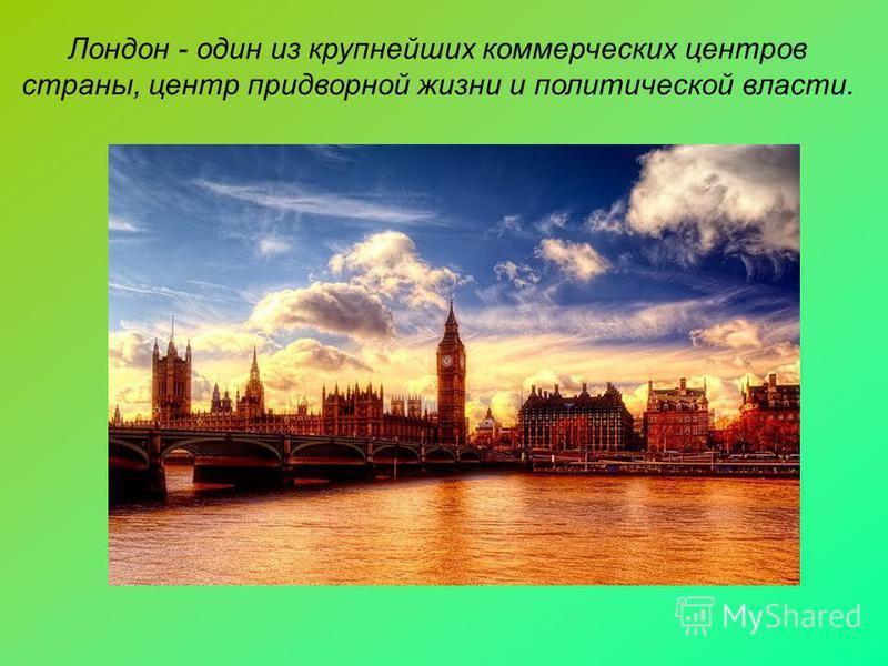 Лондон - один из крупнейших коммерческих центров страны, центр придворной жизни и политической власти.