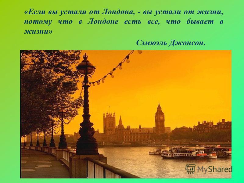 «Если вы устали от Лондона, - вы устали от жизни, потому что в Лондоне есть все, что бывает в жизни» Сэмюэль Джонсон.