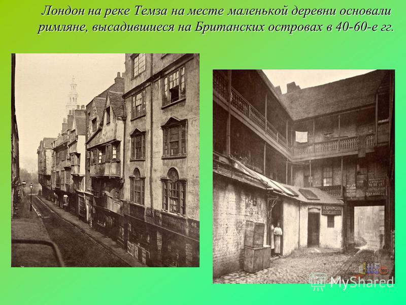 Лондон на реке Темза на месте маленькой деревни основали римляне, высадившиеся на Британских островах в 40-60-е гг.