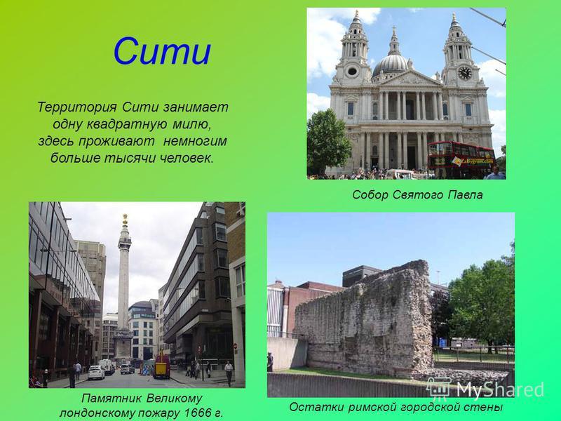 Сити Памятник Великому лондонскому пожару 1666 г. Остатки римской городской стены Собор Святого Павла Территория Сити занимает одну квадратную милю, здесь проживают немногим больше тысячи человек.