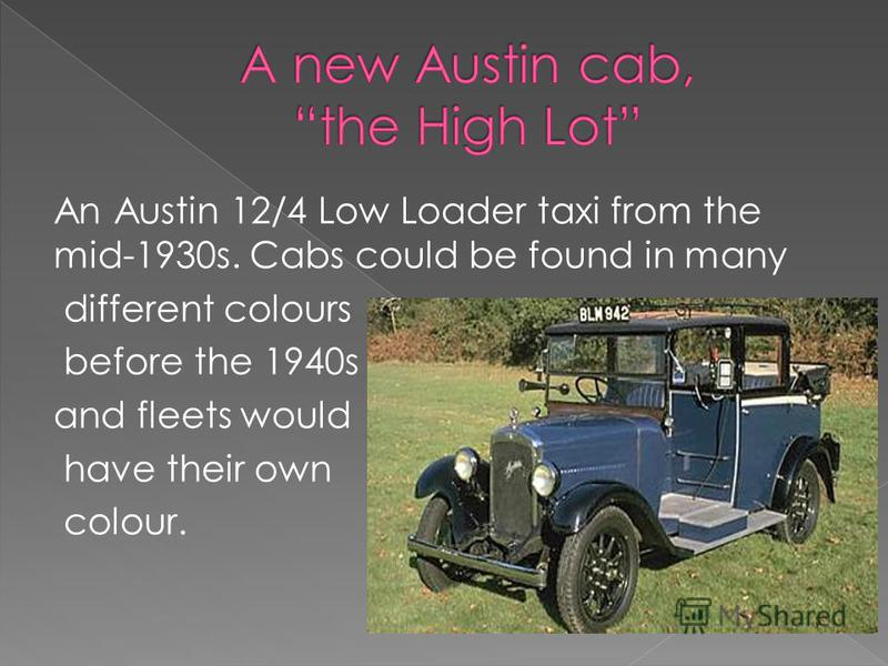An Austin 12/4 Low Loader taxi from the mid-1930s. Cabs could be found in many different colours before the 1940s and fleets would have their own colour.