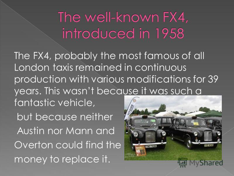 The FX4, probably the most famous of all London taxis remained in continuous production with various modifications for 39 years. This wasnt because it was such a fantastic vehicle, but because neither Austin nor Mann and Overton could find the money