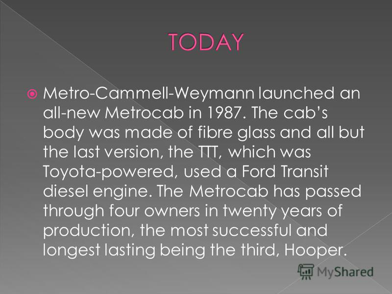 Metro-Cammell-Weymann launched an all-new Metrocab in 1987. The cabs body was made of fibre glass and all but the last version, the TTT, which was Toyota-powered, used a Ford Transit diesel engine. The Metrocab has passed through four owners in twent