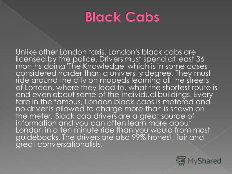 Unlike other London taxis, London's black cabs are licensed by the police. Drivers must spend at least 36 months doing 'The Knowledge' which is in some cases considered harder than a university degree. They must ride around the city on mopeds learnin