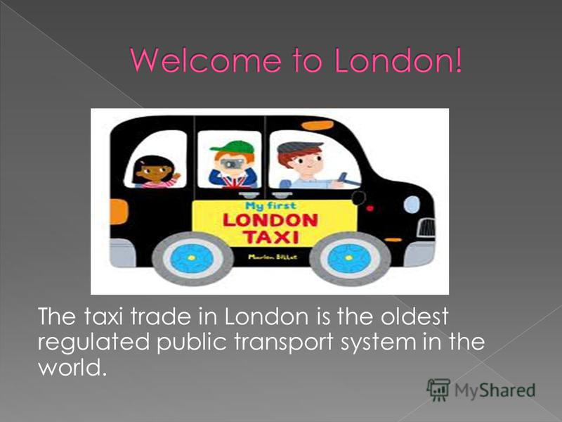 The taxi trade in London is the oldest regulated public transport system in the world.