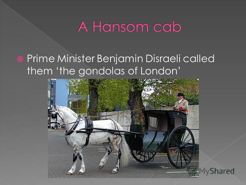Prime Minister Benjamin Disraeli called them the gondolas of London