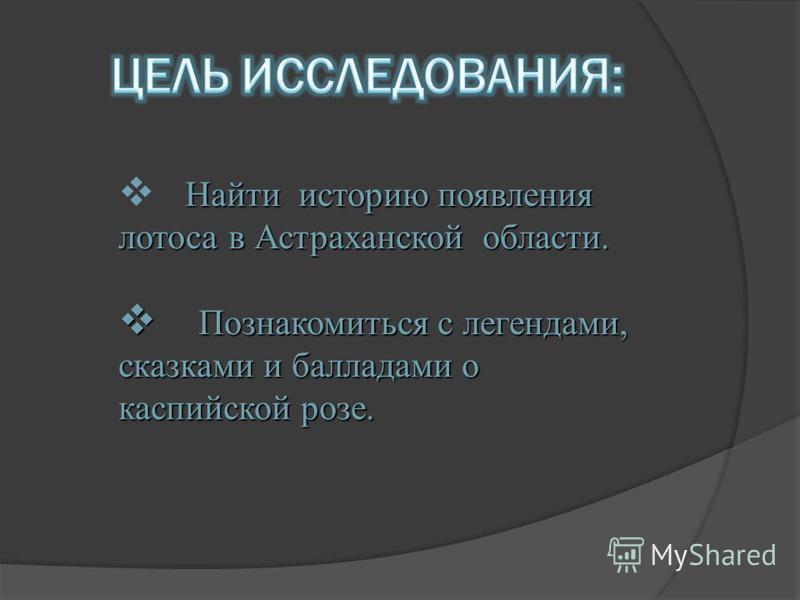Найти историю появления лотоса в Астраханской области. Познакомиться с легендами, сказками и балладами о каспийской розе. Познакомиться с легендами, сказками и балладами о каспийской розе.