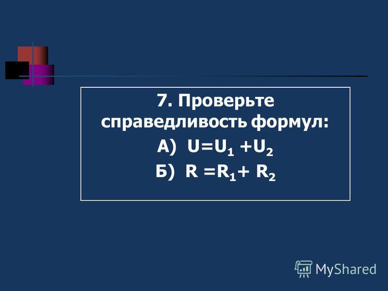 3. Измерьте вольтметром напряжение на резисторе R 1 - U 1 4. Измерьте вольтметром напряжение на резисторе R 2 - U 2 5. Измерьте вольтметром напряжение на резисторе R 1 и R 2 - U 6. Рассчитайте по закону Ома для участка цепи величины сопротивлений R 1