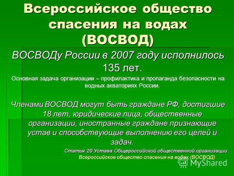 Всероссийское общество спасения на водах (ВОСВОД) ВОСВОДу России в 2007 году исполнилось 135 лет. Основная задача организации – профилактика и пропаганда безопасности на водных акваториях России. Членами ВОСВОД могут быть граждане РФ, достигшие 18 ле