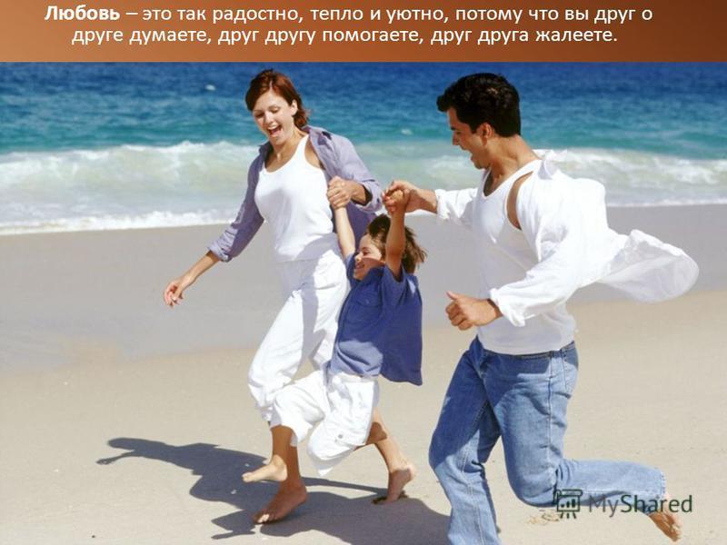 Любовь – это так радостно, тепло и уютно, потому что вы друг о друге думаете, друг другу помогаете, друг друга жалеете.