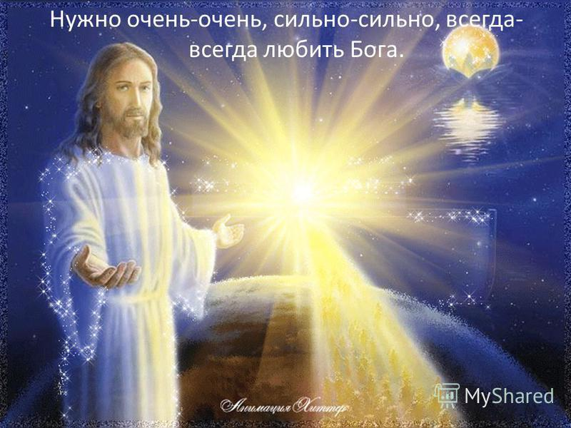 Нужно очень-очень, сильно-сильно, всегда- всегда любить Бога.