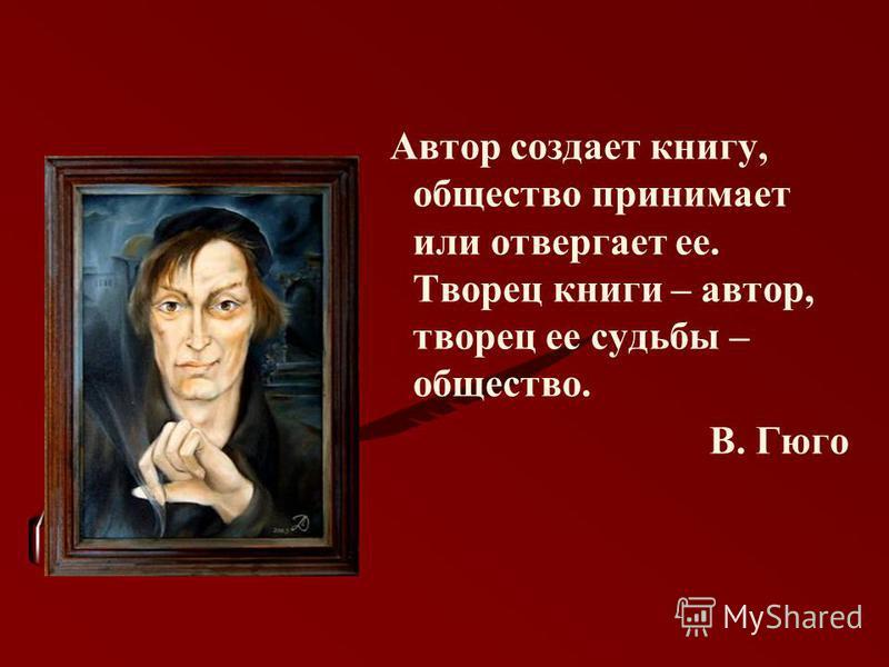 Автор создает книгу, общество принимает или отвергает ее. Творец книги – автор, творец ее судьбы – общество. В. Гюго