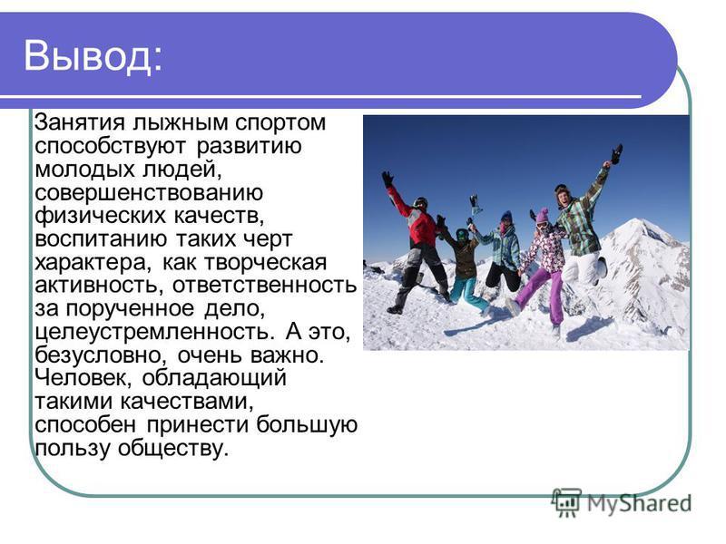 Вывод: Занятия лыжным спортом способствуют развитию молодых людей, совершенствованию физических качеств, воспитанию таких черт характера, как творческая активность, ответственность за порученное дело, целеустремленность. А это, безусловно, очень важн