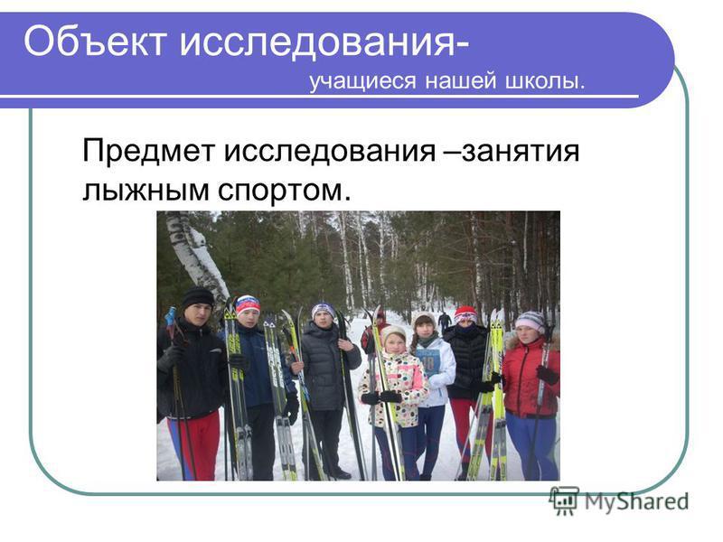 Объект исследования- учащиеся нашей школы. Предмет исследования –занятия лыжным спортом.