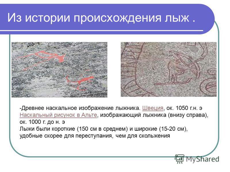Из истории происхождения лыж. -Древнее наскальное изображение лыжника. Швеция, ок. 1050 г.н. э Наскальный рисунок в Альте, изображающий лыжника (внизу справа), ок. 1000 г. до н. э Швеция Наскальный рисунок в Альте Лыжи были короткие (150 см в среднем