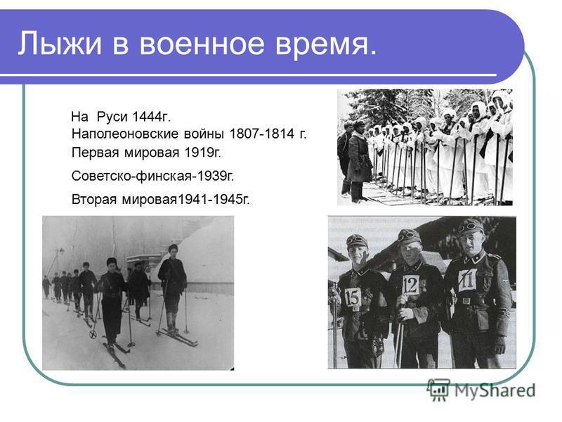 Лыжи в военное время. На Руси 1444 г. Наполеоновские войны 1807-1814 г. Первая мировая 1919 г. Советско-финская-1939 г. Вторая мировая 1941-1945 г.