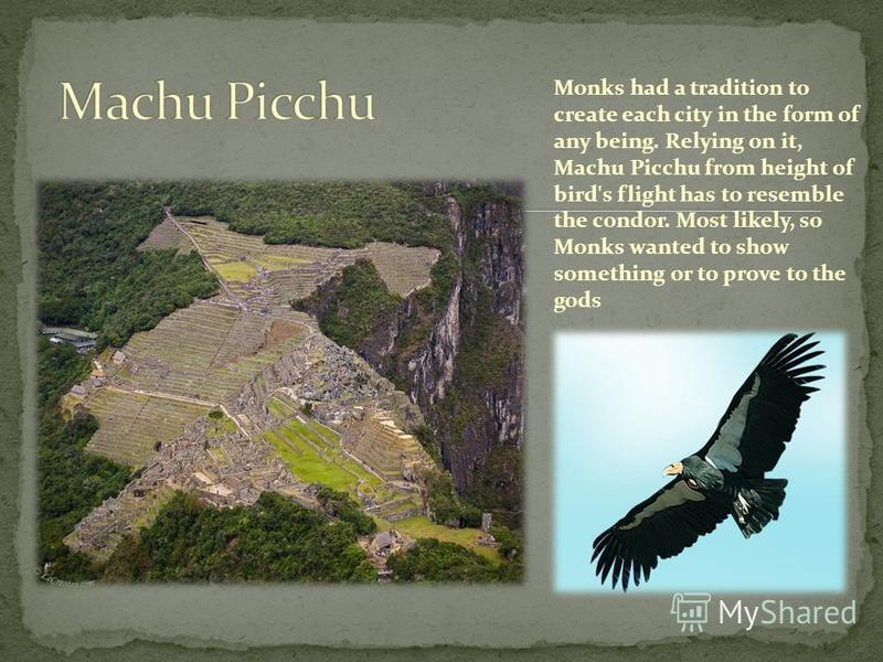 Monks had a tradition to create each city in the form of any being. Relying on it, Machu Picchu from height of bird's flight has to resemble the condor. Most likely, so Monks wanted to show something or to prove to the gods