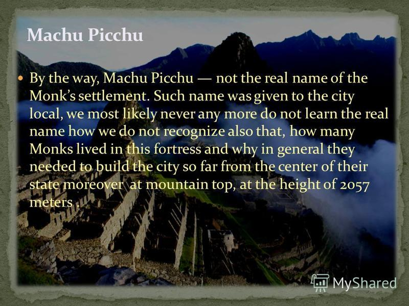 By the way, Machu Picchu not the real name of the Monks settlement. Such name was given to the city local, we most likely never any more do not learn the real name how we do not recognize also that, how many Monks lived in this fortress and why in ge
