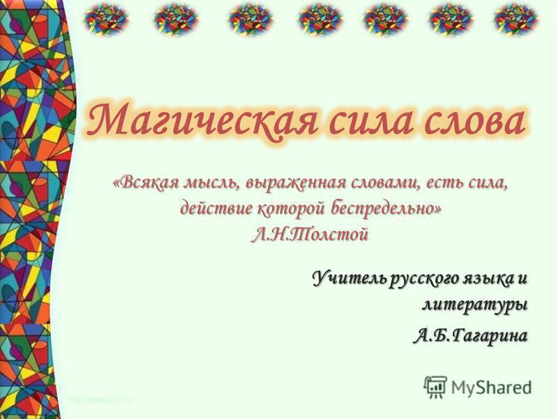 «Всякая мысль, выраженная словами, есть сила, действие которой беспредельно» Л.Н.Толстой Учитель русского языка и литературы А.Б.Гагарина