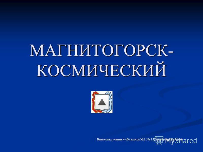 МАГНИТОГОРСК- КОСМИЧЕСКИЙ Выполнил ученик 4 «В» класса МЛ 1 Переверзин Евгений