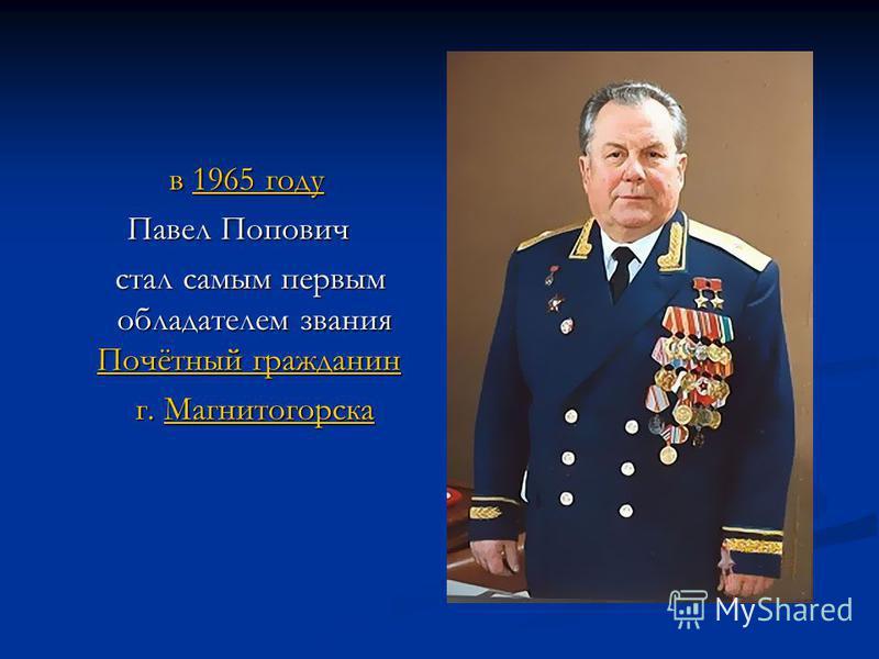 в 1965 году в 1965 году 1965 году 1965 году Павел Попович стал самым первым обладателем звания Почётный гражданин стал самым первым обладателем звания Почётный гражданин Почётный гражданин Почётный гражданин г. Магнитогорска г. Магнитогорска Магнитог