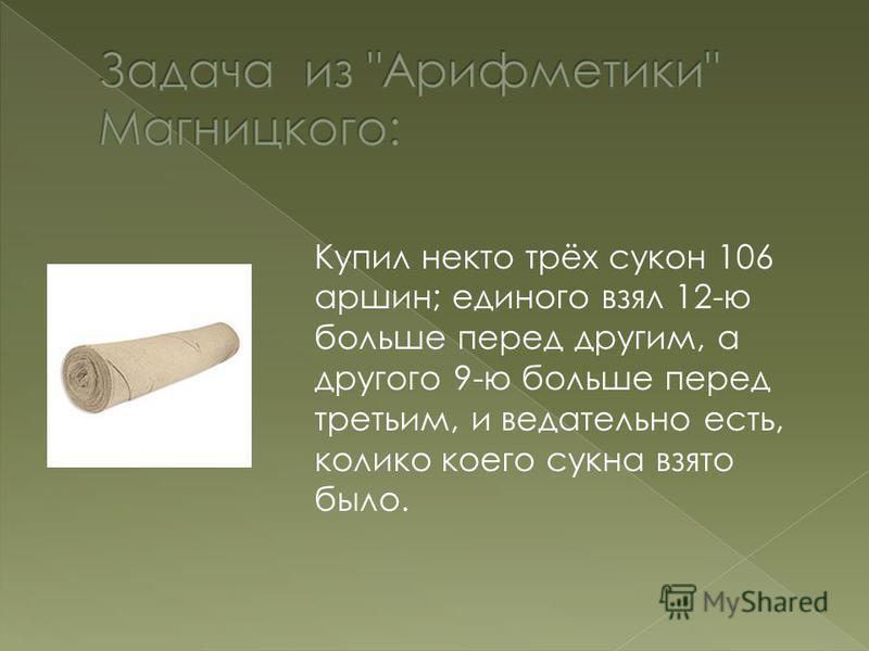 Купил некто трёх сукон 106 аршин; единого взял 12-ю больше перед другим, а другого 9-ю больше перед третьим, и ведательно есть, калико коего сукна взято было.