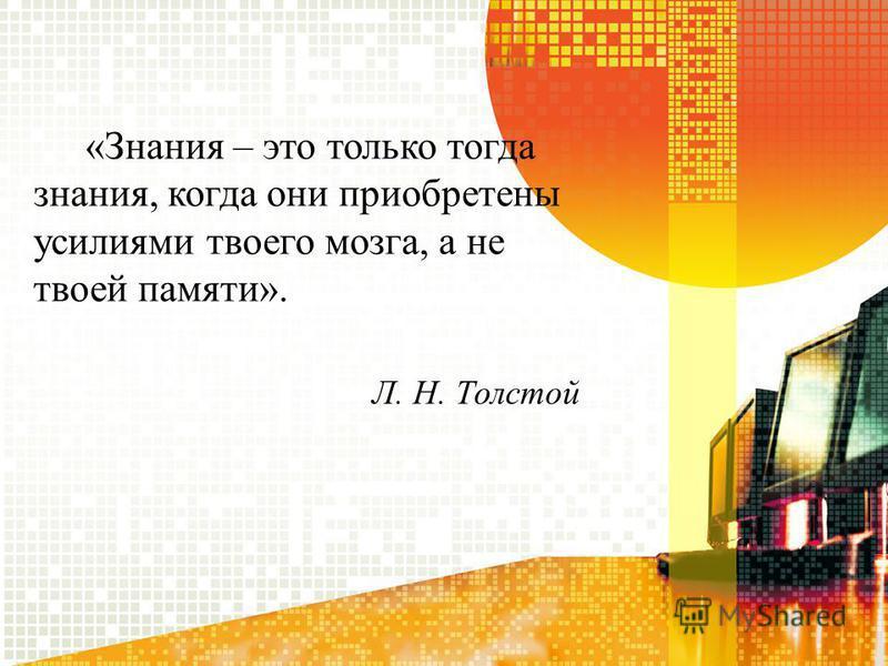 «Знания – это только тогда знания, когда они приобретены усилиями твоего мозга, а не твоей памяти». Л. Н. Толстой
