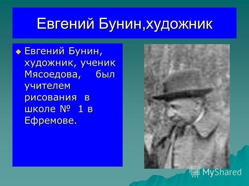 Евгений Бунин,художник Евгений Бунин, художник, ученик Мясоедова, был учителем рисования в школе 1 в Ефремове. Евгений Бунин, художник, ученик Мясоедова, был учителем рисования в школе 1 в Ефремове.