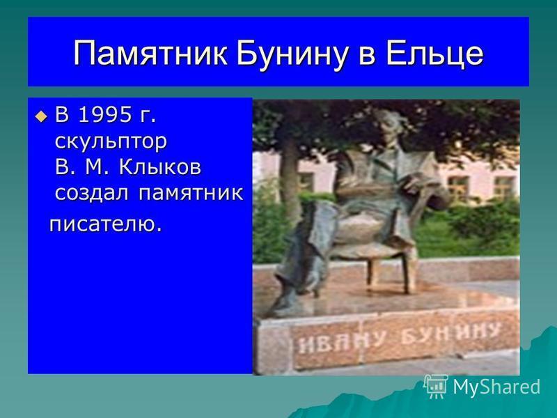 Памятник Бунину в Ельце В 1995 г. скульптор В. М. Клыков создал памятник В 1995 г. скульптор В. М. Клыков создал памятник писателю. писателю.