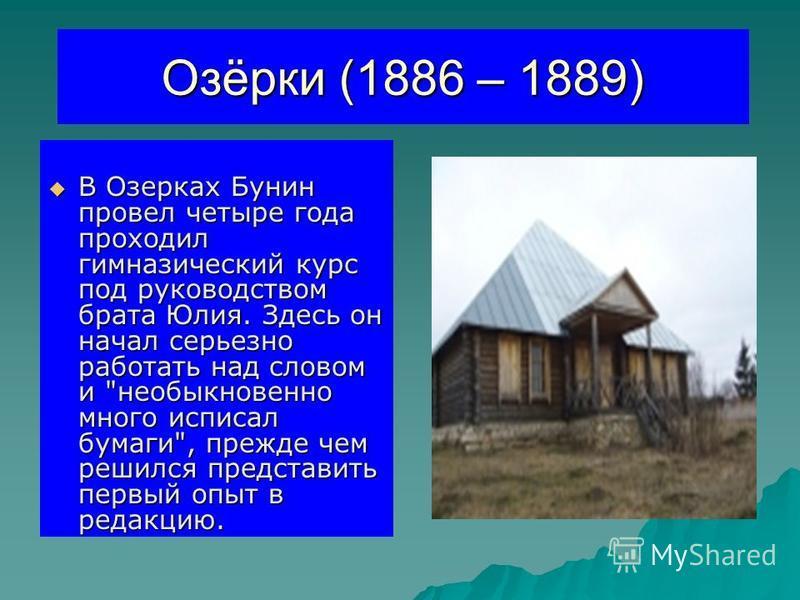 Озёрки (1886 – 1889) В Озерках Бунин провел четыре года проходил гимназический курс под руководством брата Юлия. Здесь он начал серьезно работать над словом и