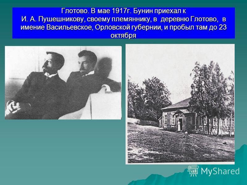 Глотово. В мае 1917 г. Бунин приехал к И. А. Пушешникову, своему племяннику, в деревню Глотово, в имение Васильевское, Орловской губернии, и пробыл там до 23 октября