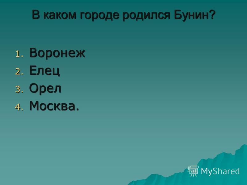 В каком городе родился Бунин? 1. Воронеж 2. Елец 3. Орел 4. Москва.