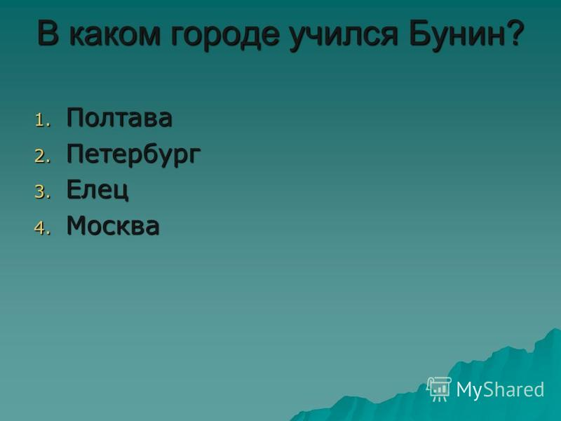 В каком городе учился Бунин? 1. Полтава 2. Петербург 3. Елец 4. Москва