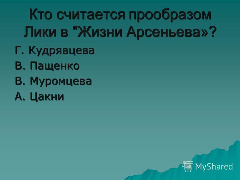 Кто считается прообразом Лики в Жизни Арсеньева»? Г. Кудрявцева В. Пащенко В. Муромцева А. Цакни