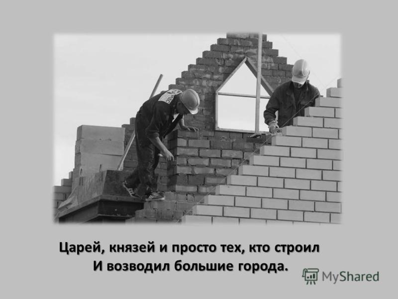 Царей, князей и просто тех, кто строил И возводил большие города.