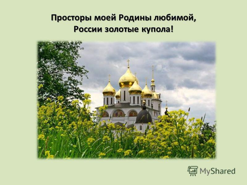 Просторы моей Родины любимой, России золотые купола!