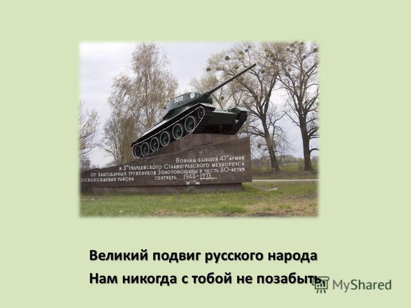 Великий подвиг русского народа Великий подвиг русского народа Нам никогда с тобой не позабыть. Нам никогда с тобой не позабыть.