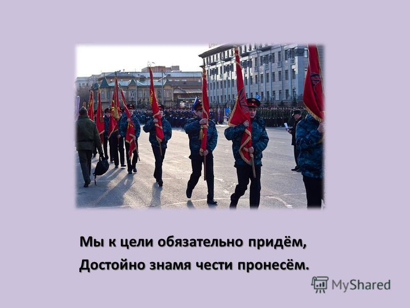 Мы к цели обязательно придём, Достойно знамя чести пронесём.