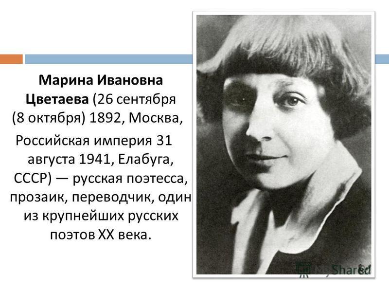 Марина Ивановна Цветаева (26 сентября (8 октября ) 1892, Москва, Российская империя 31 августа 1941, Елабюга, СССР ) русская поэтесса, прозаик, переводчик, один из крупнейших русских поэтов XX века.