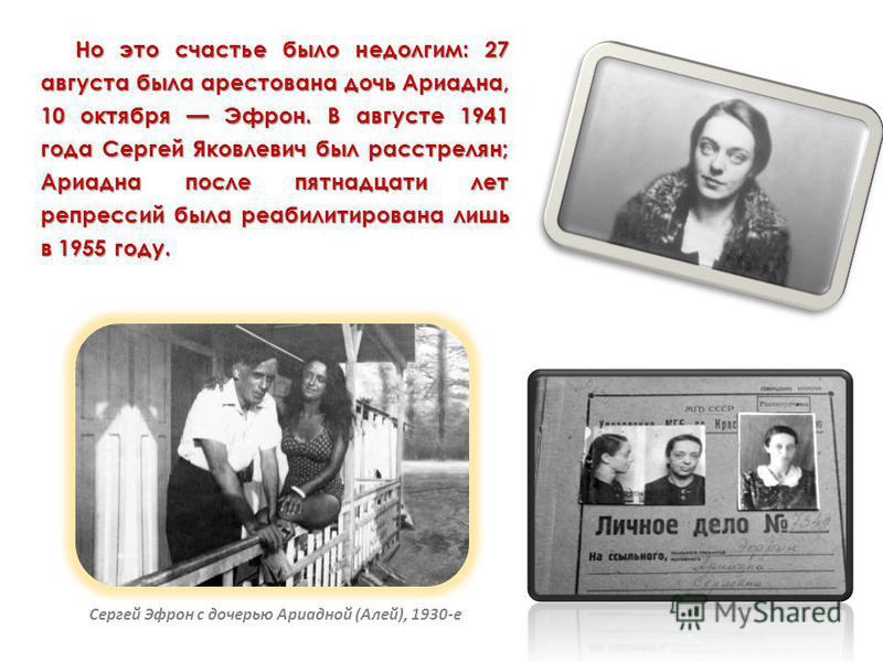 Но это счастье было недолгим: 27 августа была арестована дочь Ариадна, 10 октября Эфрон. В августе 1941 года Сергей Яковлевич был расстрелян; Ариадна после пятнадцати лет репрессий была реабилитирована лишь в 1955 году. Сергей Эфрон с дочерью Ариадно
