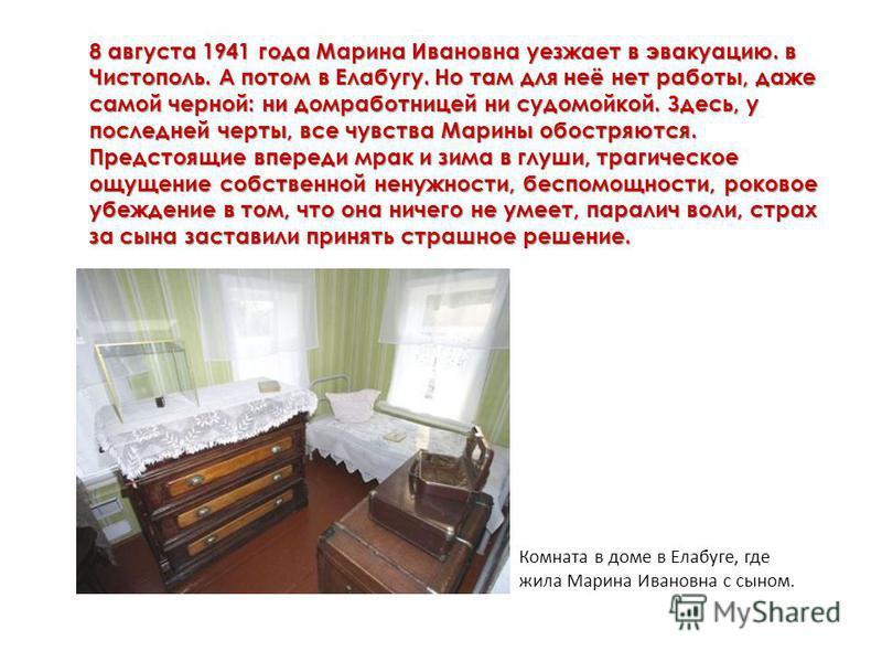 8 августа 1941 года Марина Ивановна уезжает в эвакуацию. в Чистополь. А потом в Елабугу. Но там для неё нет работы, даже самой черной: ни домработницей ни судомойкой. Здесь, у последней черты, все чувства Марины обостряются. Предстоящие впереди мрак