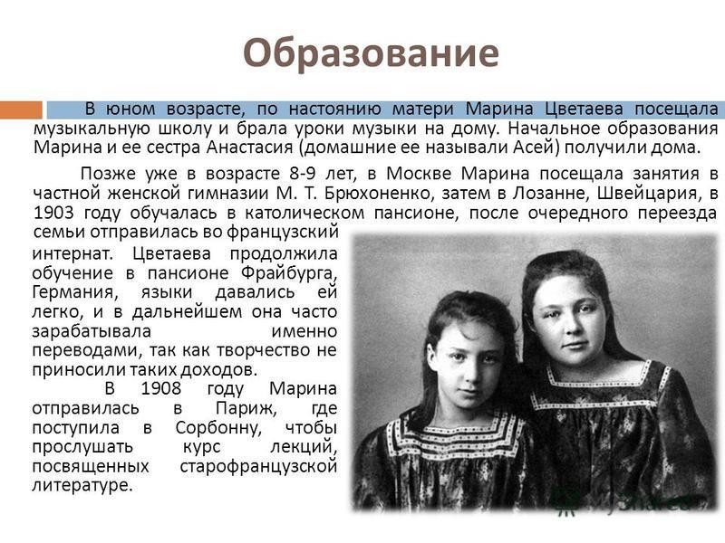 Образование В юном возрасте, по настоянию матери Марина Цветаева посещала музыкальную школу и брала уроки музыки на дому. Начальное образования Марина и ее сестра Анастасия ( домашние ее называли Асей ) получили дома. Позже уже в возрасте 8-9 лет, в