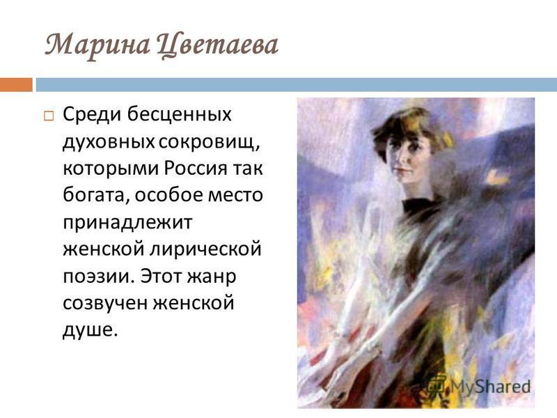 Марина Цветаева Среди бесценных духовных сокровищ, котомрыми Россия так богата, особое место принадлежит женской лирической поэзии. Этот жанр созвучен женской душе.