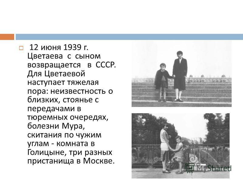 12 июня 1939 г. Цветаева с сыном возвращается в СССР. Для Цветаевой наступает тяжелая пора : неизвестность о близких, стоянье с передачами в тюремных очередях, болезни Мура, скитания по чужим углам - комната в Голицыне, три разных пристанища в Москве