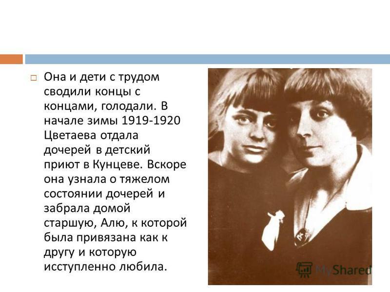 Она и дети с трудом сводили концы с концами, голодали. В начале зимы 1919-1920 Цветаева отдала дочерей в детский приют в Кунцеве. Вскоре она узнала о тяжелом состоянии дочерей и забрала домой старшую, Алю, к котомрой была привязана как к другу и кото
