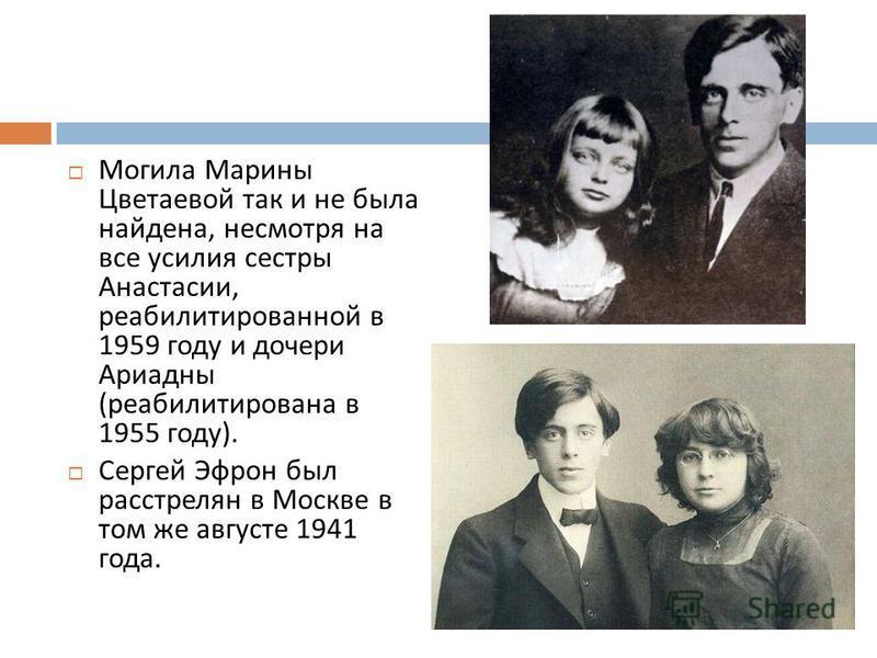 Могила Марины Цветаевой так и не была найдена, несмотря на все усилия сестры Анастасии, реабилитированной в 1959 году и дочери Ариадны ( реабилитирована в 1955 году ). Сергей Эфрон был расстрелян в Москве в том же августе 1941 года.